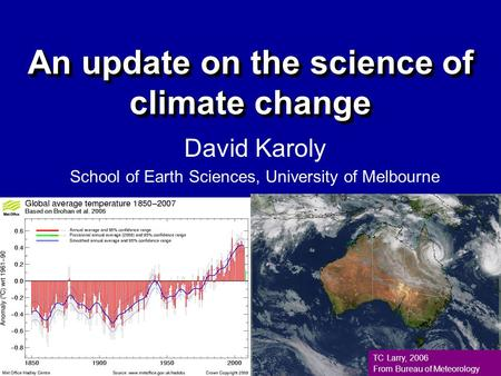 An update on the science of climate change David Karoly School of Earth Sciences, University of Melbourne TC Larry, 2006 From Bureau of Meteorology.