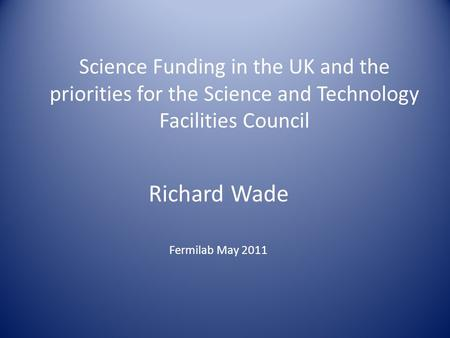 Science Funding in the UK and the priorities for the Science and Technology Facilities Council Richard Wade Fermilab May 2011.