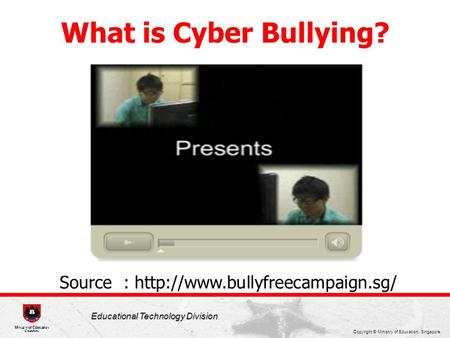 Copyright © Ministry of Education, Singapore. Educational Technology Division What is Cyber Bullying? Source :