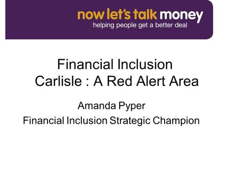 Financial Inclusion Carlisle : A Red Alert Area Amanda Pyper Financial Inclusion Strategic Champion.