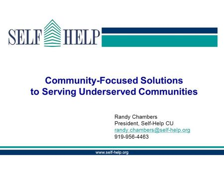 Community-Focused Solutions to Serving Underserved Communities Randy Chambers President, Self-Help CU 919-956-4463.
