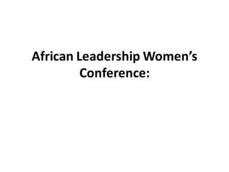 African Leadership Women's Conference:. Presentation: 25.10.2012.