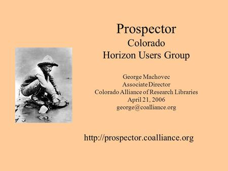 Prospector Colorado Horizon Users Group George Machovec Associate Director Colorado Alliance of Research Libraries April 21, 2006