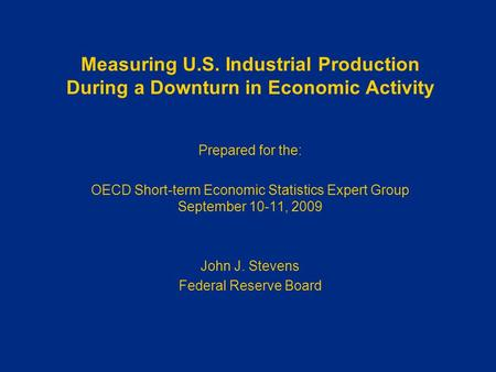 Measuring U.S. Industrial Production During a Downturn in Economic Activity Prepared for the: OECD Short-term Economic Statistics Expert Group September.