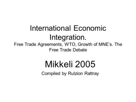 International Economic Integration. Free Trade Agreements, WTO, Growth of MNE's. The Free Trade Debate Mikkeli 2005 Compiled by Rulzion Rattray.