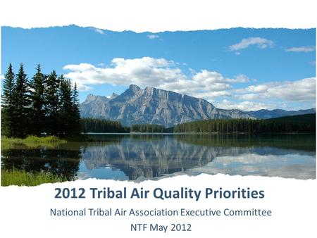 2012 Tribal Air Quality Priorities National Tribal Air Association Executive Committee NTF May 2012.