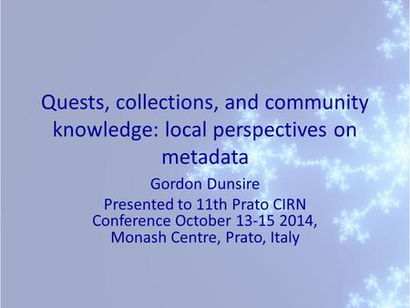 Quests, collections, and community knowledge: local perspectives on metadata Gordon Dunsire Presented to 11th Prato CIRN Conference October 13-15 2014,