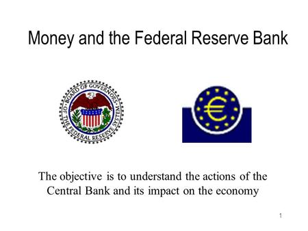1 Money and the Federal Reserve Bank The objective is to understand the actions of the Central Bank and its impact on the economy.