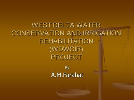 WEST DELTA WATER CONSERVATION AND IRRIGATION REHABILITATION (WDWCIR) PROJECT ByA.M.Farahat.