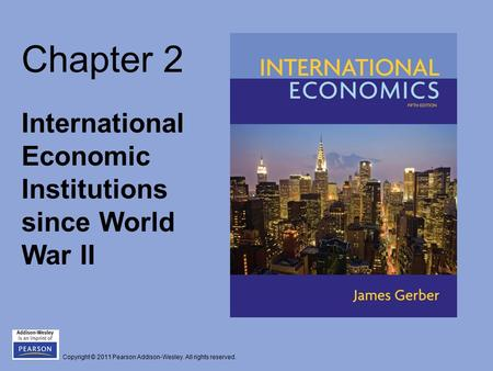 Copyright © 2011 Pearson Addison-Wesley. All rights reserved. Chapter 2 International Economic Institutions since World War II.
