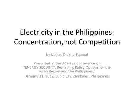 "Electricity in the Philippines: Concentration, not Competition by Maitet Diokno-Pascual Presented at the ACF-FES Conference on ""ENERGY SECURITY: Reshaping."