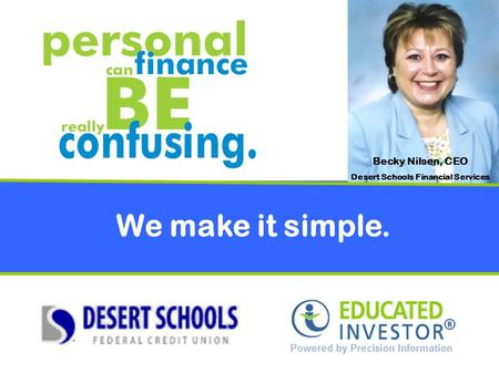 We make it simple. Becky Nilsen, CEO Desert Schools Financial Services.
