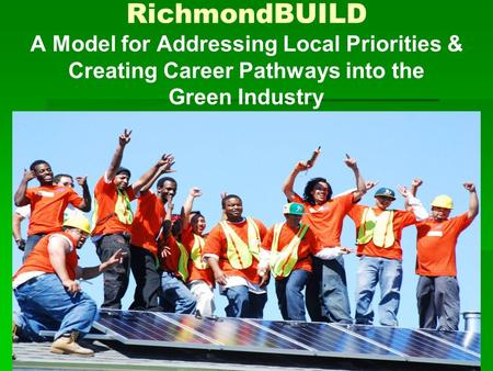 RichmondBUILD A Model for Addressing Local Priorities & Creating Career Pathways into the Green Industry.