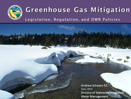 Greenhouse Gas Mitigation Legislation, Regulation, and DWR Policies Andrew Schwarz P.E. June, 2014 Division of Statewide Integrated Water Management.