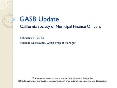 GASB Update California Society of Municipal Finance Officers February 21, 2013 Michelle Czerkawski, GASB Project Manager The views expressed in this presentation.