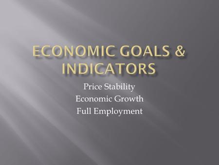 Price Stability Economic Growth Full Employment. Economic Indicators.