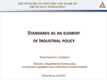 S TANDARDS AS AN ELEMENT OF I NDUSTRIAL POLICY THE MINISTRY OF INDUSTRY AND TRADE OF THE RUSSIAN FEDERATION Ekaterinburg. July 2015 K ONSTANTIN V. L EONIDOV.