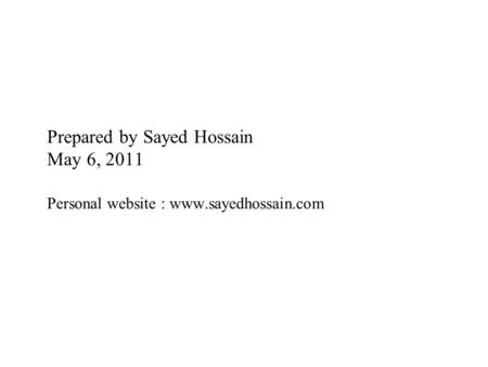 Prepared by Sayed Hossain May 6, 2011 Personal website : www.sayedhossain.com www.sayedhossain.com www.sayedhossain.com.