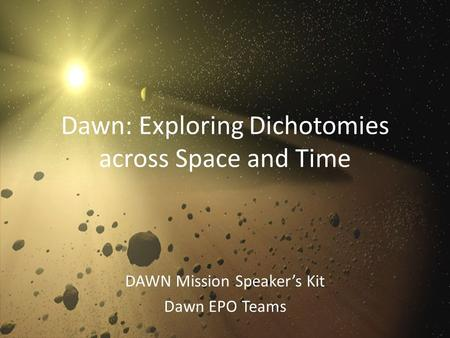 Dawn: Exploring Dichotomies across Space and Time DAWN Mission Speaker's Kit Dawn EPO Teams.