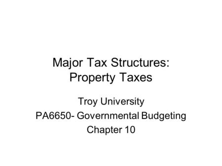Major Tax Structures: Property Taxes Troy University PA6650- Governmental Budgeting Chapter 10.