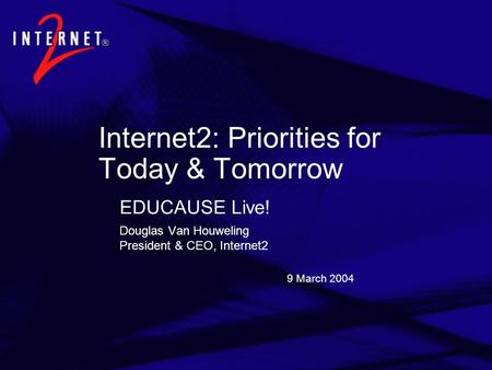 9 March 2004 Internet2: Priorities for Today & Tomorrow EDUCAUSE Live! Douglas Van Houweling President & CEO, Internet2.