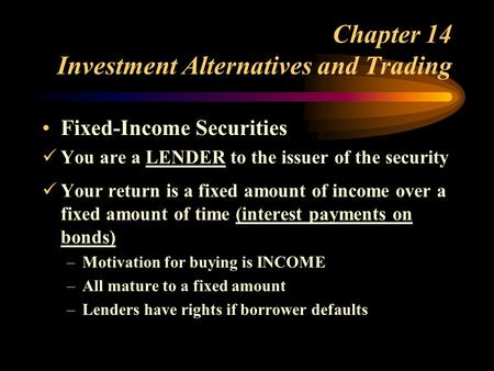 Chapter 14 Investment Alternatives and Trading Fixed-Income Securities You are a LENDER to the issuer of the security Your return is a fixed amount of.