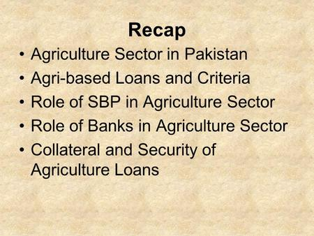 Recap Agriculture Sector in <strong>Pakistan</strong> Agri-based Loans and Criteria Role <strong>of</strong> SBP in Agriculture Sector Role <strong>of</strong> Banks in Agriculture Sector Collateral and.