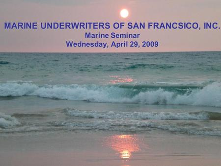 MARINE UNDERWRITERS OF SAN FRANCSICO, INC. Marine Seminar Wednesday, April 29, 2009.