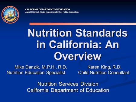 CALIFORNIA DEPARTMENT OF EDUCATION Jack O'Connell, State Superintendent of Public Instruction Nutrition Standards in California: An Overview Mike Danzik,