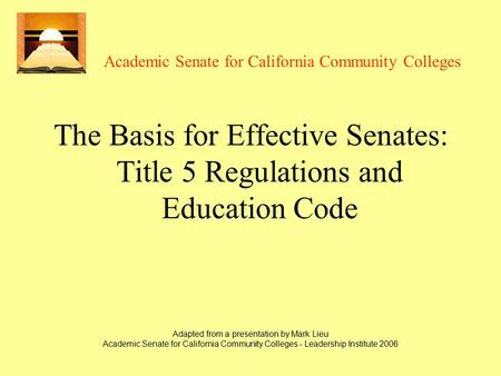 Adapted from a presentation by Mark Lieu Academic Senate for California Community Colleges - Leadership Institute 2006 Academic Senate for California Community.