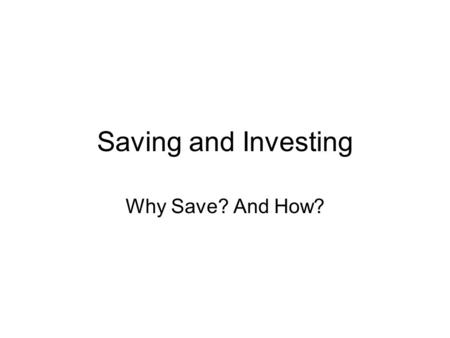 Saving and Investing Why Save? And How?. Teacher/Parent Interview Do you have a written budget? What strategies do you use to allocate your financial.