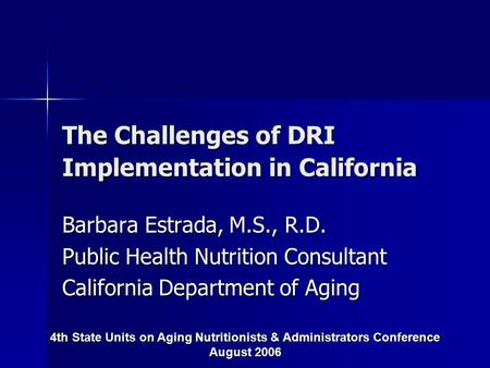The Challenges of DRI Implementation in California Barbara Estrada, M.S., R.D. Public Health Nutrition Consultant California Department of Aging 4th State.