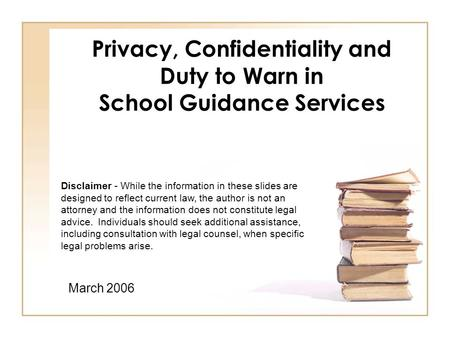 Privacy, Confidentiality and Duty to Warn in School Guidance Services March 2006 Disclaimer - While the information in these slides are designed to reflect.