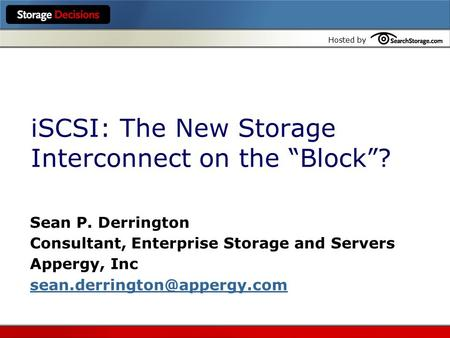 "Hosted by iSCSI: The New Storage Interconnect on the ""Block""? Sean P. Derrington Consultant, Enterprise Storage and Servers Appergy, Inc"