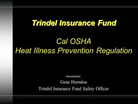 Trindel Insurance Fund Trindel Insurance Fund Cal OSHA Heat Illness Prevention Regulation Presented by: Gene Herndon Trindel Insurance Fund Safety Officer.