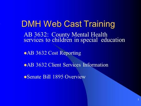 1 DMH Web Cast Training AB 3632: County Mental Health services to children in special education AB 3632 Cost Reporting AB 3632 Client Services Information.