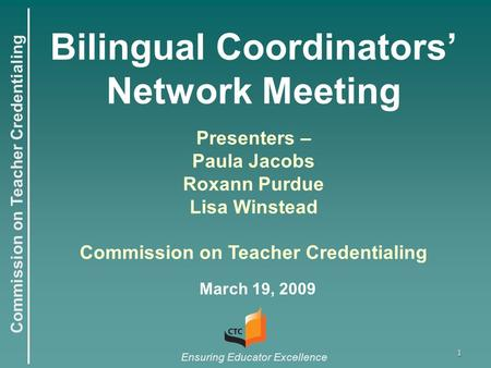 Commission on Teacher Credentialing Ensuring Educator Excellence 1 Bilingual Coordinators' Network Meeting March 19, 2009 Presenters – Paula Jacobs Roxann.