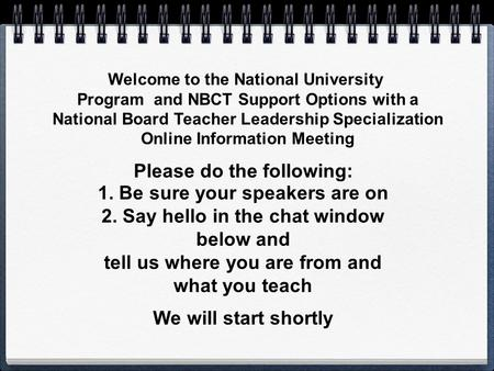 Welcome to the National University Program and NBCT Support Options with a National Board Teacher Leadership Specialization Online Information Meeting.