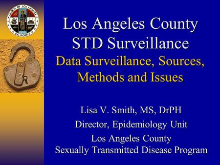 Los Angeles County STD Surveillance Data Surveillance, Sources, Methods and Issues Lisa V. Smith, MS, DrPH Director, Epidemiology Unit Los Angeles County.