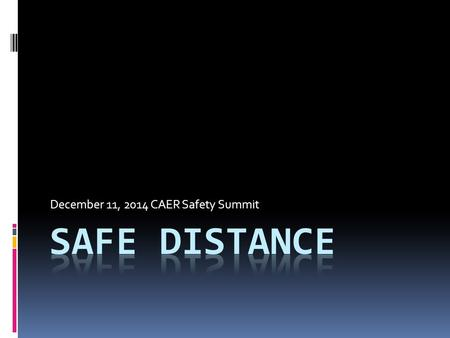 December 11, 2014 CAER Safety Summit. Overview  Let's review WHY  WHO needs to know this?  WHAT's an emergency?  WHERE is a safe distance?  WHEN.