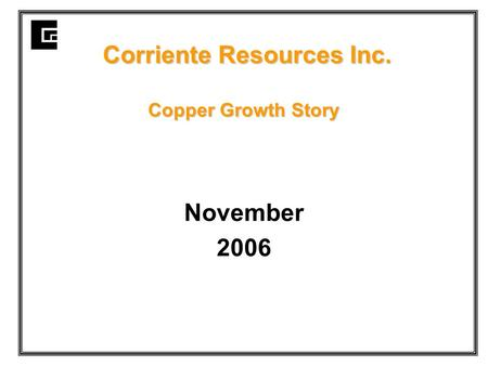 Corriente Resources Inc. Copper Growth Story Corriente Resources Inc. Copper Growth Story November 2006.