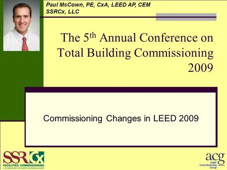 The 5 th Annual Conference on Total Building Commissioning 2009 Commissioning Changes in LEED 2009 Paul McCown, PE, CxA, LEED AP, CEM SSRCx, LLC.