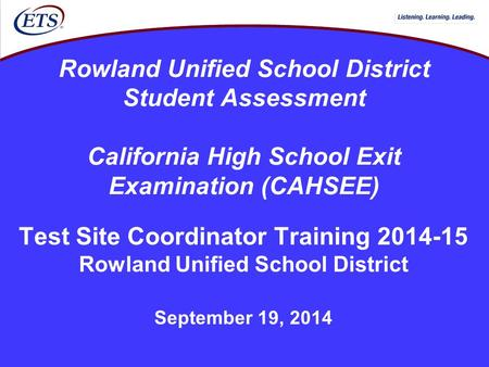 Rowland Unified School District Student Assessment California High School Exit Examination (CAHSEE) Test Site Coordinator Training 2014-15 Rowland Unified.