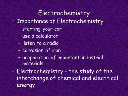 Electrochemistry Importance of Electrochemistry –starting your car –use a calculator –listen to a radio –corrosion of iron –preparation of important industrial.