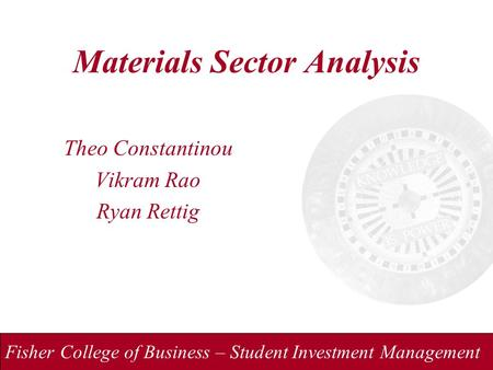 Fisher College of Business – Student Investment Management Materials Sector Analysis Theo Constantinou Vikram Rao Ryan Rettig.