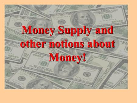 Money Supply and other notions about Money! Amount of money in circulation is constantly changing. The amount depends on how much money is desired by.