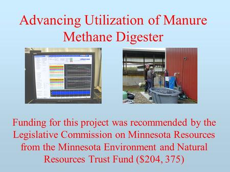 Advancing Utilization of Manure Methane Digester Funding for this project was recommended by the Legislative Commission on Minnesota Resources from the.