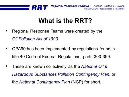What is the RRT? Regional Response Teams were created by the Oil Pollution Act of 1990. OPA90 has been implemented by regulations found in title 40 Code.