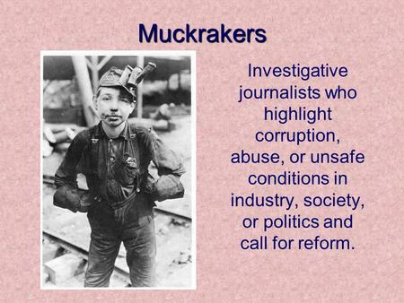 Muckrakers Investigative journalists who highlight corruption, abuse, or unsafe conditions in industry, society, or politics and call for reform.