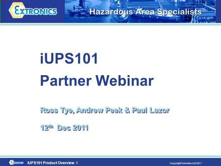 IUPS101 Product Overview I Copyright Extronics Ltd 2011 iUPS101 Partner Webinar Ross Tye, Andrew Peek & Paul Lazor 12 th Dec 2011.